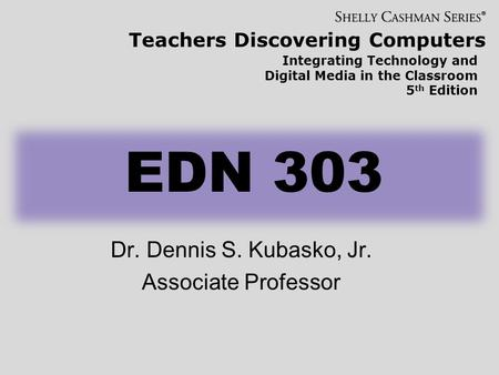 Teachers Discovering Computers Integrating Technology and Digital Media in the Classroom 5 th Edition EDN 303 Dr. Dennis S. Kubasko, Jr. Associate Professor.