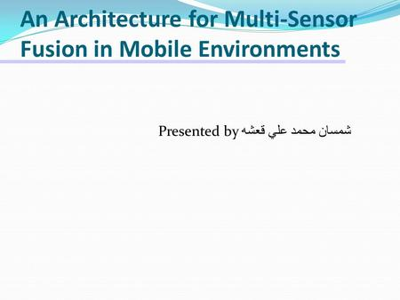 An Architecture for Multi-Sensor Fusion in Mobile Environments Presented by شمسان محمد علي قعشه.