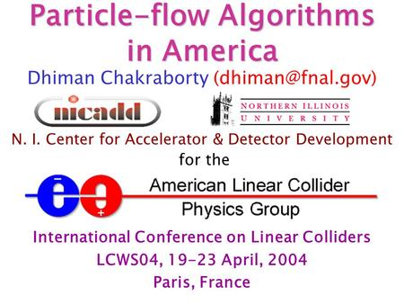 Particle-flow Algorithms in America Dhiman Chakraborty N. I. Center for Accelerator & Detector Development for the International Conference.