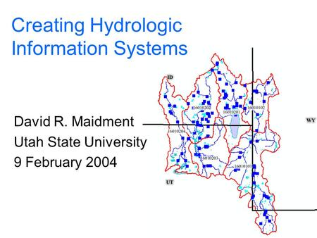 Creating Hydrologic Information Systems David R. Maidment Utah State University 9 February 2004.