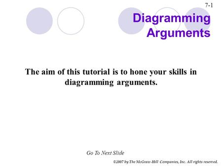 ©2007 by The McGraw-Hill Companies, Inc. All rights reserved. Go To Next Slide 7-1 Diagramming Arguments The aim of this tutorial is to hone your skills.