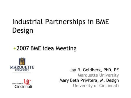 Industrial Partnerships in BME Design 2007 BME idea Meeting Jay R. Goldberg, PhD, PE Marquette University Mary Beth Privitera, M. Design University of.