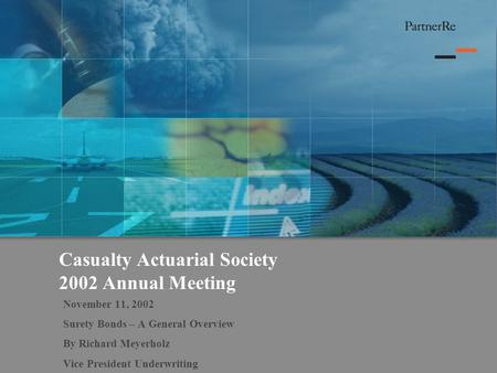 Casualty Actuarial Society 2002 Annual Meeting November 11, 2002 Surety Bonds – A General Overview By Richard Meyerholz Vice President Underwriting.