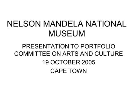 NELSON MANDELA NATIONAL MUSEUM PRESENTATION TO PORTFOLIO COMMITTEE ON ARTS AND CULTURE 19 OCTOBER 2005 CAPE TOWN.