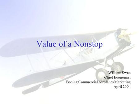 Value of a Nonstop William Swan Chief Economist Boeing Commercial Airplanes Marketing April 2004.