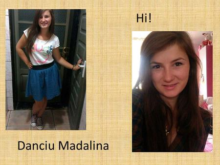 Hi! Danciu Madalina. I am Danciu Madalina, I live in Campeni City, I am eighteen years old, and I'm in my senior year.