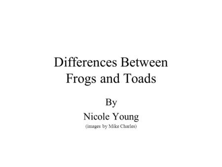 Differences Between Frogs and Toads By Nicole Young (images by Mike Charles)