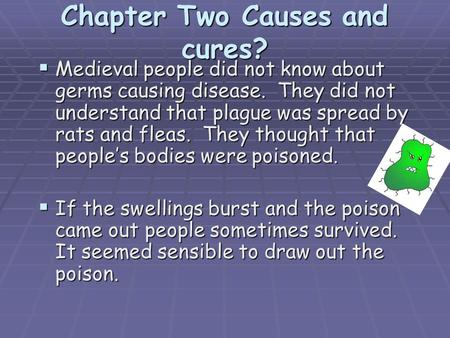 Chapter Two Causes and cures?  Medieval people did not know about germs causing disease. They did not understand that plague was spread by rats and fleas.