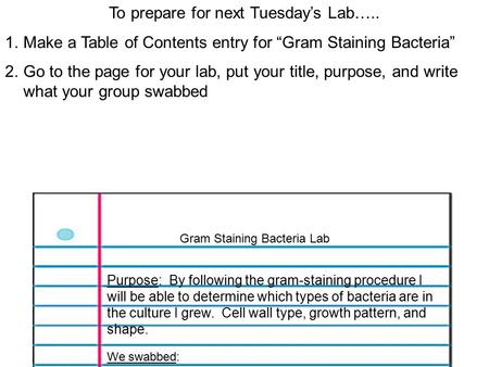 "To prepare for next Tuesday's Lab….. 1.Make a Table of Contents entry for ""Gram Staining Bacteria"" 2.Go to the page for your lab, put your title, purpose,"