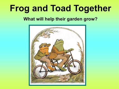 Frog and Toad Together What will help their garden grow?