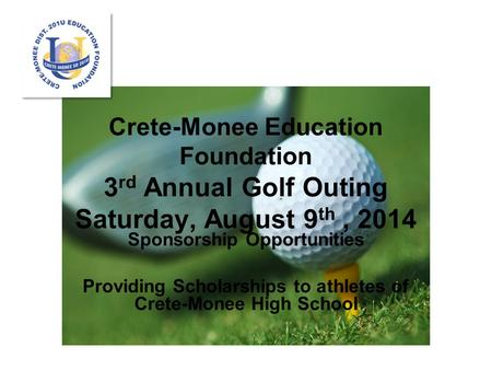 Crete-Monee Education Foundation 3 rd Annual Golf Outing Saturday, August 9 th, 2014 Sponsorship Opportunities Providing Scholarships to athletes of Crete-Monee.
