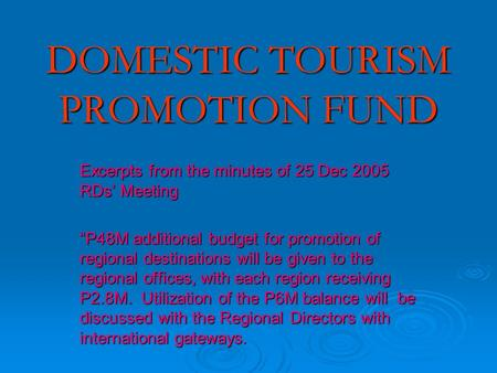 "DOMESTIC TOURISM PROMOTION FUND Excerpts from the minutes of 25 Dec 2005 RDs' Meeting ""P48M additional budget for promotion of regional destinations will."