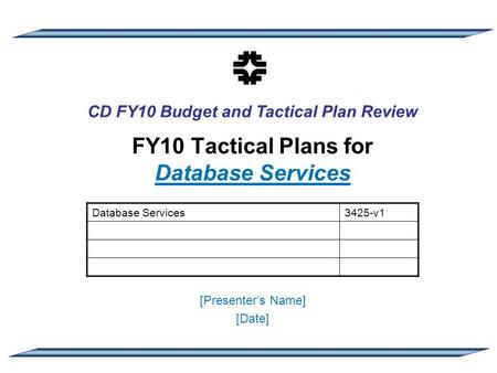 CD FY10 Budget and Tactical Plan Review FY10 Tactical Plans for Database Services [Presenter's Name] [Date] Database Services3425-v1.
