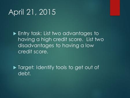 April 21, 2015  Entry task: List two advantages to having a high credit score. List two disadvantages to having a low credit score.  Target: Identify.