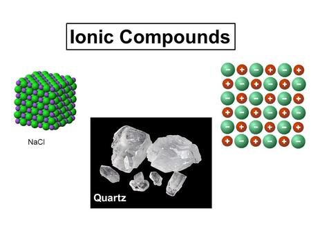 Ionic Compounds NaCl Quartz. Many of the rocks and minerals on Earth are made of cations and anions…ionic compounds.