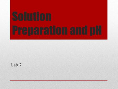Solution Preparation and pH Lab 7. Purpose The purpose of this lab is to provide students with the opportunity to engage in solution preparation. Students.