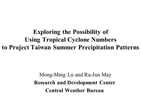 Exploring the Possibility of Using Tropical Cyclone Numbers to Project Taiwan Summer Precipitation Patterns Mong-Ming Lu and Ru-Jun May Research and Development.