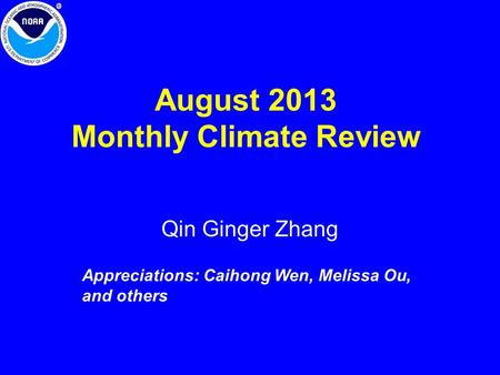 August 2013 Monthly Climate Review Qin Ginger Zhang Appreciations: Caihong Wen, Melissa Ou, and others.