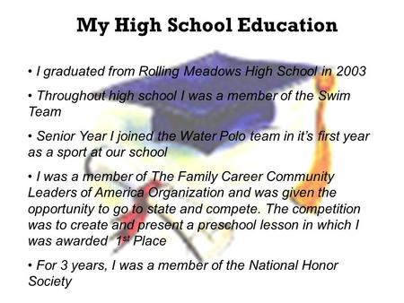 My High School Education I graduated from Rolling Meadows High School in 2003 Throughout high school I was a member of the Swim Team Senior Year I joined.