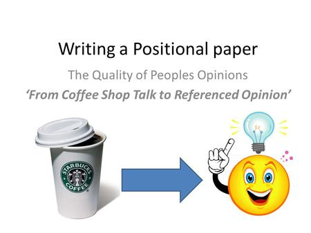 The Quality of Peoples Opinions 'From Coffee Shop Talk to Referenced Opinion' Writing a Positional paper.