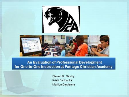 An Evaluation of Professional Development for One-to-One Instruction at Pantego Christian Academy Steven R. Newby Kristi Fairbanks Marilyn Dardenne.