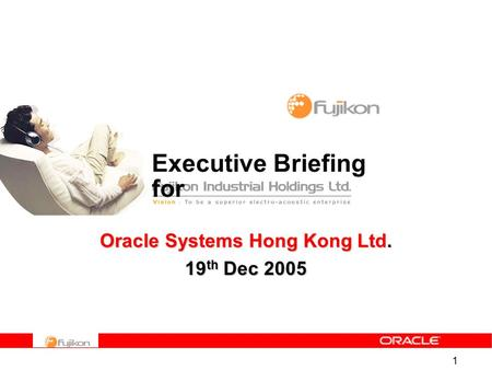 1 Executive Briefing for <strong>Oracle</strong> Systems Hong Kong Ltd. 19 th Dec 2005.