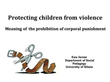 Protecting children from violence Meaning of the prohibition of corporal punishment Ewa Jarosz Department of Social Pedagogy University of Silesia.