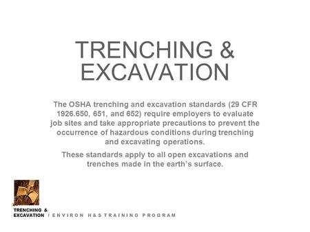 TRENCHING & EXCAVATION / E N V I R O N H & S T R A I N I N G P R O G R A M TRENCHING & EXCAVATION The OSHA trenching and excavation standards (29 CFR 1926.650,