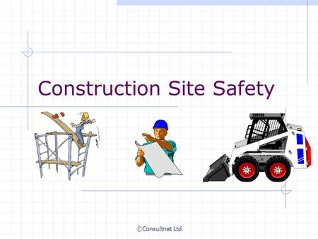 ©Consultnet Ltd Construction Site Safety. ©Consultnet Ltd Construction Site Safety Presentation Contents  Introduction – A Few facts  Construction Accidents.