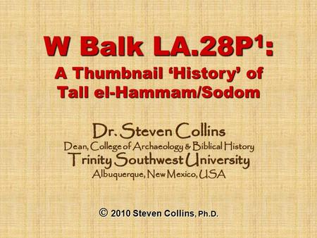 W Balk LA.28P 1 : A Thumbnail 'History' of Tall el-Hammam/Sodom Dr. Steven Collins Dean, College of Archaeology & Biblical History Trinity Southwest University.