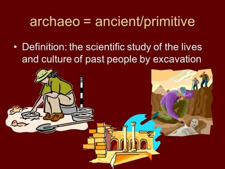 Archaeo = ancient/primitive Definition: the scientific study of the lives and culture of past people by excavation.