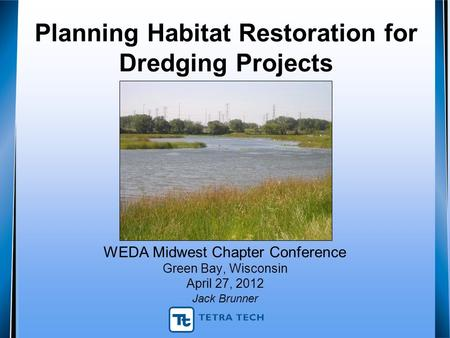 Planning Habitat Restoration for Dredging Projects WEDA Midwest Chapter Conference Green Bay, Wisconsin April 27, 2012 Jack Brunner.
