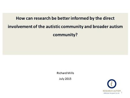 How can research be better informed by the direct involvement of the autistic community and broader autism community? Richard Mills July 2015 1.