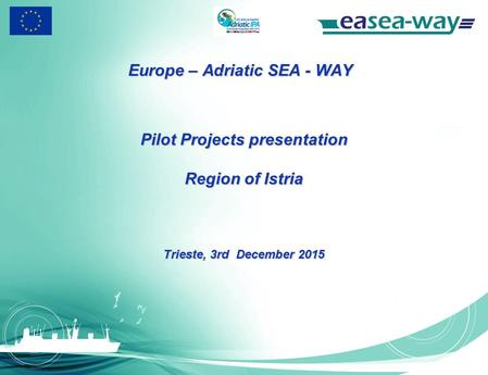 Europe – Adriatic SEA - WAY Pilot Projects presentation Region of Istria Trieste, 3rd December 2015.
