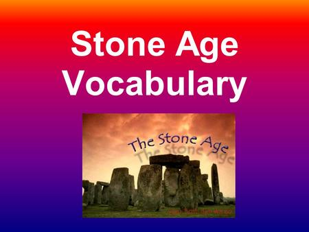 Stone Age Vocabulary. Prehistory Long period of time before people developed systems of writing.