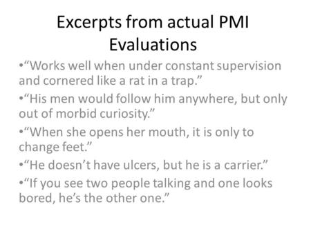 "Excerpts from actual PMI Evaluations ""Works well when under constant supervision and cornered like a rat in a trap."" ""His men would follow him anywhere,"