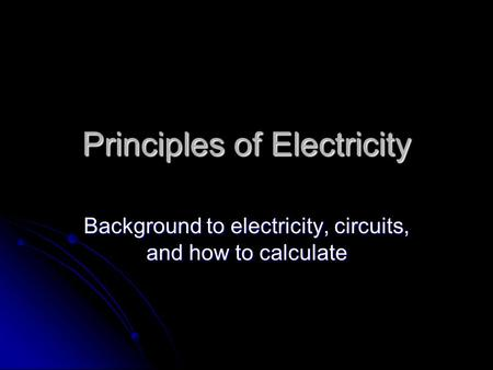 Principles of Electricity Background to electricity, circuits, and how to calculate.