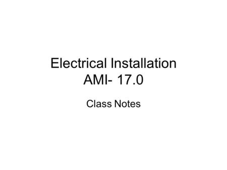 Electrical Installation AMI- 17.0 Class Notes. Objectives 1. AM17.01 Describe materials used in electric wiring. 2. AM17.02 Explain the procedure for.