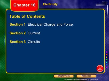 Copyright © by Holt, Rinehart and Winston. All rights reserved. ResourcesChapter menu <strong>Electricity</strong> <strong>Chapter</strong> 16 Table of Contents Section 1 <strong>Electrical</strong> Charge.