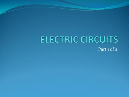 ELECTRIC CIRCUITS Part 1 of 2.