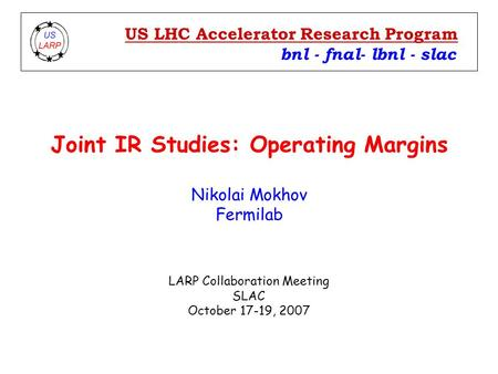 Joint IR Studies: Operating Margins Nikolai Mokhov Fermilab bnl - fnal- lbnl - slac US LHC Accelerator Research Program LARP Collaboration Meeting SLAC.