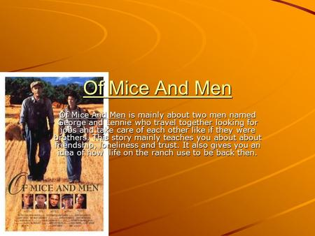 Of Mice And Men Of Mice And Men is mainly about two men named George and Lennie who travel together looking for jobs and take care of each other like if.