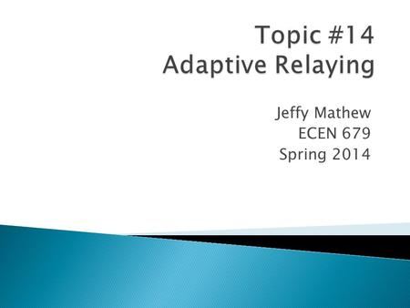 Jeffy Mathew ECEN 679 Spring 2014.  Adaptive Relaying permits and seeks to make adjustments automatically in various protections in order to make them.