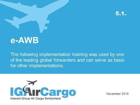 5.1. e-AWB The following implementation training was used by one of the leading global forwarders and can serve as basis for other implementations. November.