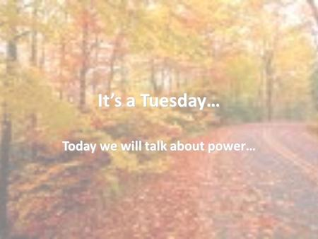 It's a Tuesday… Today we will talk about power…. Do Now How do you define power? What makes someone powerful? Explain your answer.