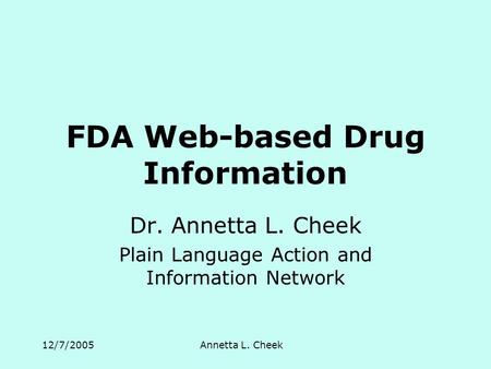 12/7/2005Annetta L. Cheek FDA Web-based Drug Information Dr. Annetta L. Cheek Plain Language Action and Information Network.