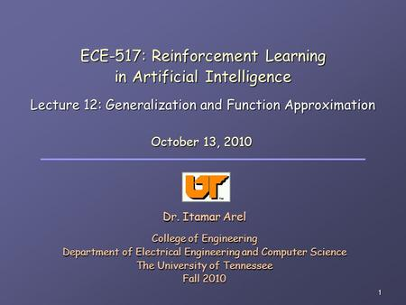 1 ECE-517: Reinforcement Learning in Artificial Intelligence Lecture 12: Generalization and Function Approximation Dr. Itamar Arel College of Engineering.