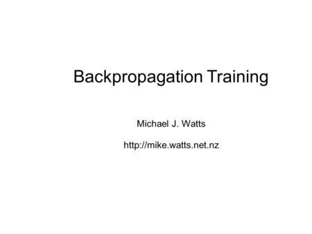 Backpropagation Training Michael J. Watts