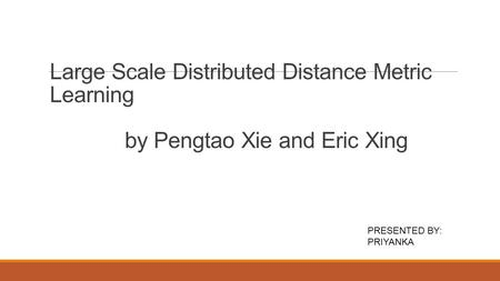Large Scale Distributed Distance Metric Learning by Pengtao Xie and Eric Xing PRESENTED BY: PRIYANKA.