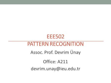 EEE502 PATTERN RECOGNITION Assoc. Prof. Devrim Ünay Office: A211